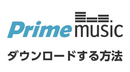 Prime Musicで音楽をダウンロードする方法
